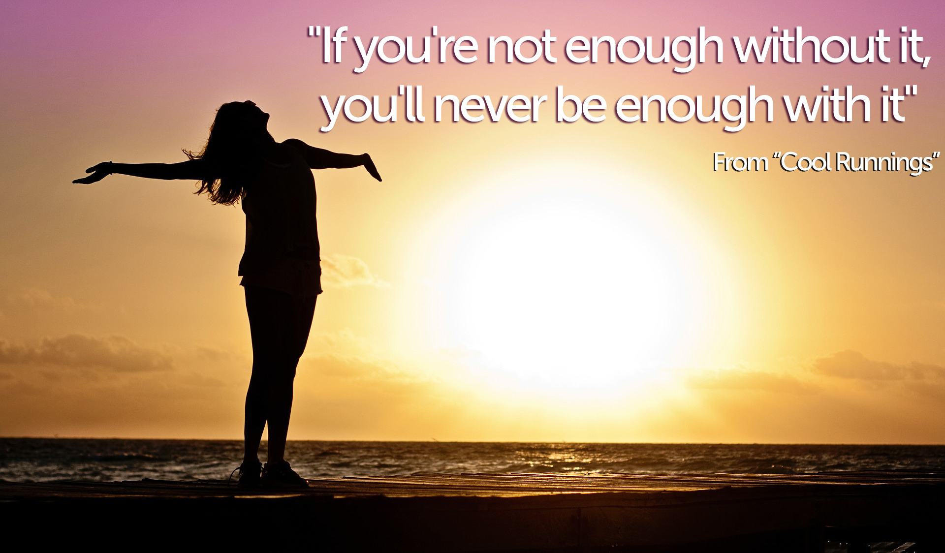 """If you're not enough without it, you'll never be enough with it"""